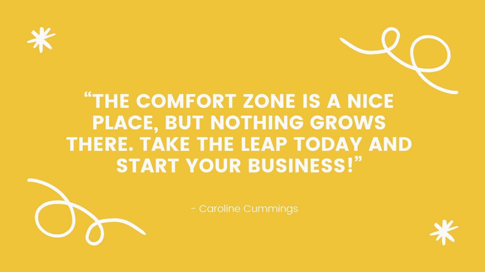 """Quote: """"The comfort zone is a nice place, but nothing grows there. Take the leap today and start your business!"""" - Caroline Cummings"""
