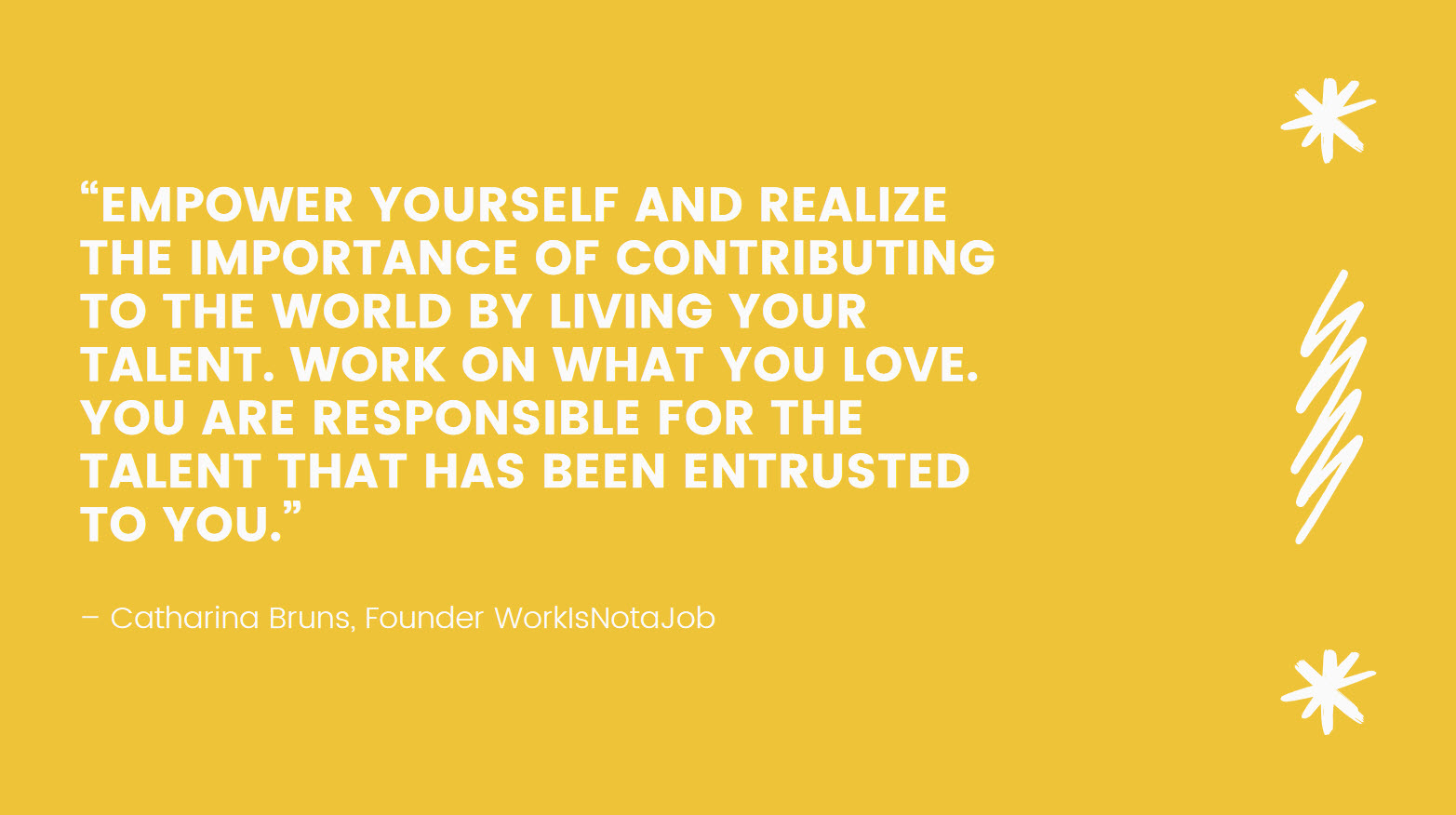 """Quote: """"Empower yourself and realize the importance of contributing to the world by living your talent. Work on what you love. You are responsible for the talent that has been entrusted to you."""" - Catharina Bruns"""