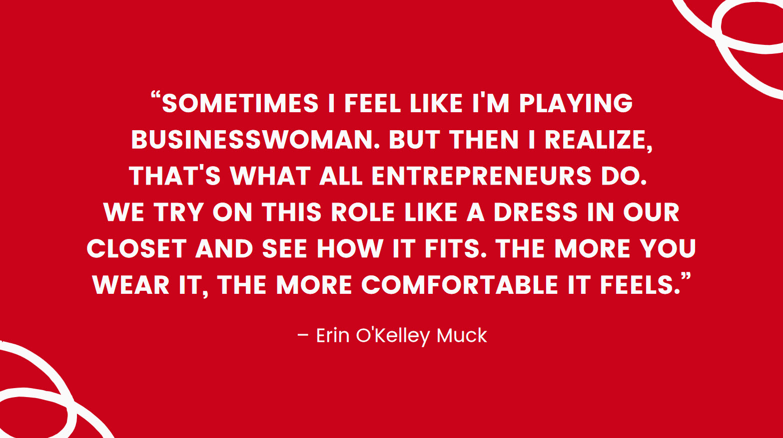 """Quote: """"Sometimes I feel like I'm playing businesswoman. But then I realize, that's what all entrepreneurs do. We try on this role like a dress in our closet and see how it fits. The more you wear it, the more comfortable it feels."""" - Erin O'Kelley Muck"""