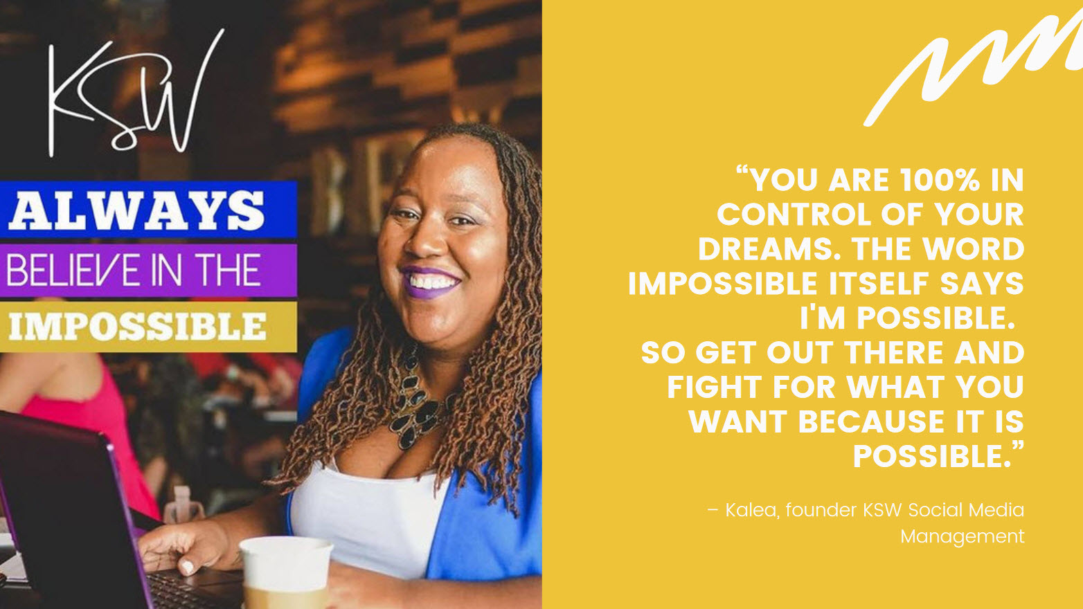"""Quote: """"You are 100% in control of your dreams. The word impossible itself says i'm possible. So get out there and fight for what you want because it is possible."""" – Kalea, KSW Social Media Management"""