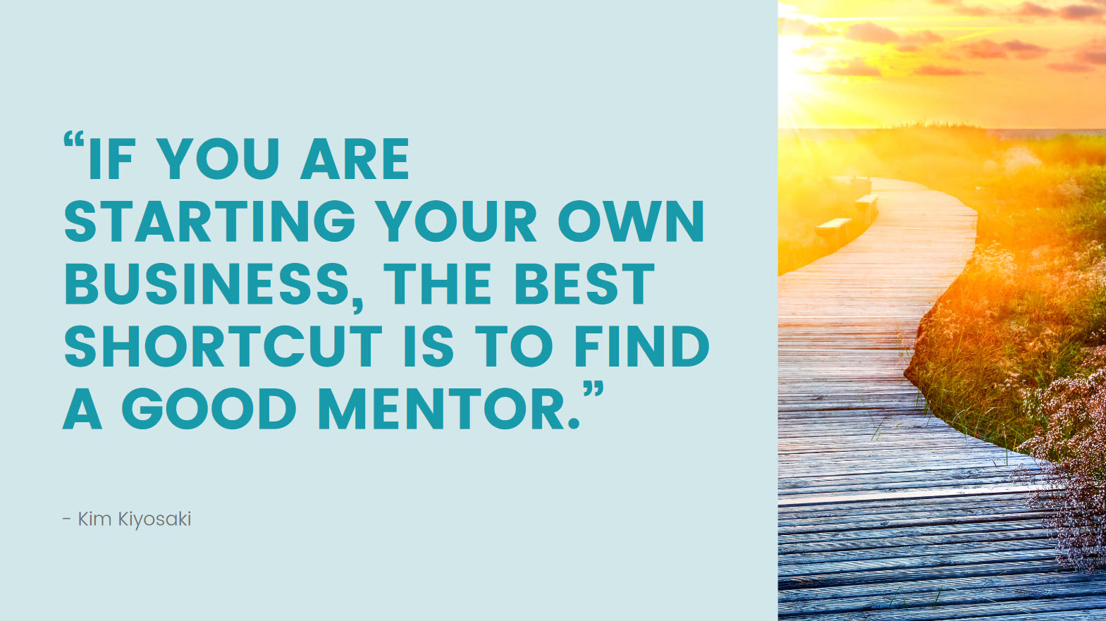 """Quote: """"If you are starting your own business, the best shortcut is to find a good mentor."""" - Kim Kiyosaki"""