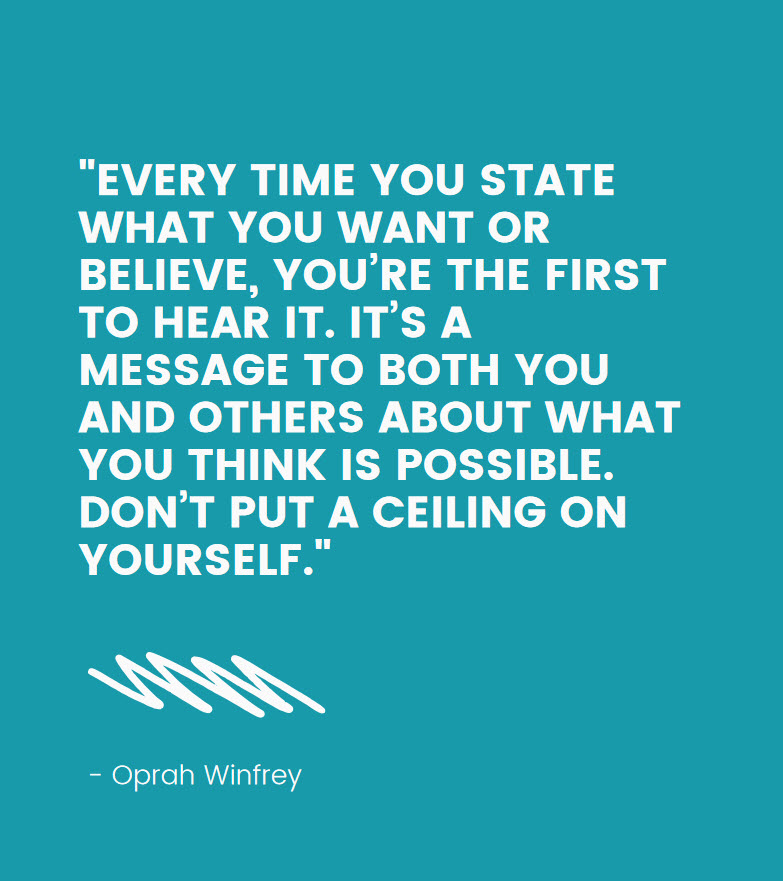"""Quote: """"Every time you state what you want or believe, you're the first to hear it. It's a message to both you and others about what you think is possible. Don't put a ceiling on yourself."""" - Oprah Winfrey"""