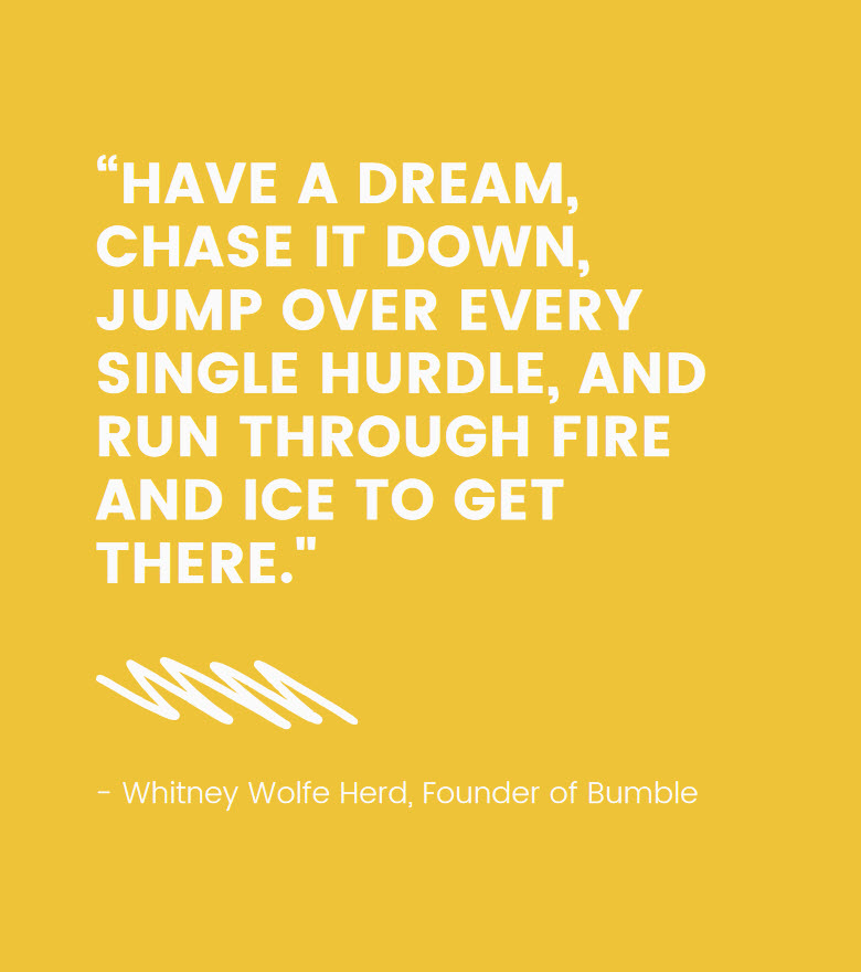 """Quote: """"Have a dream, chase it down, jump over every single hurdle, and run through fire and ice to get there."""" – Whitney Wolfe Herd, Founder of Bumble"""